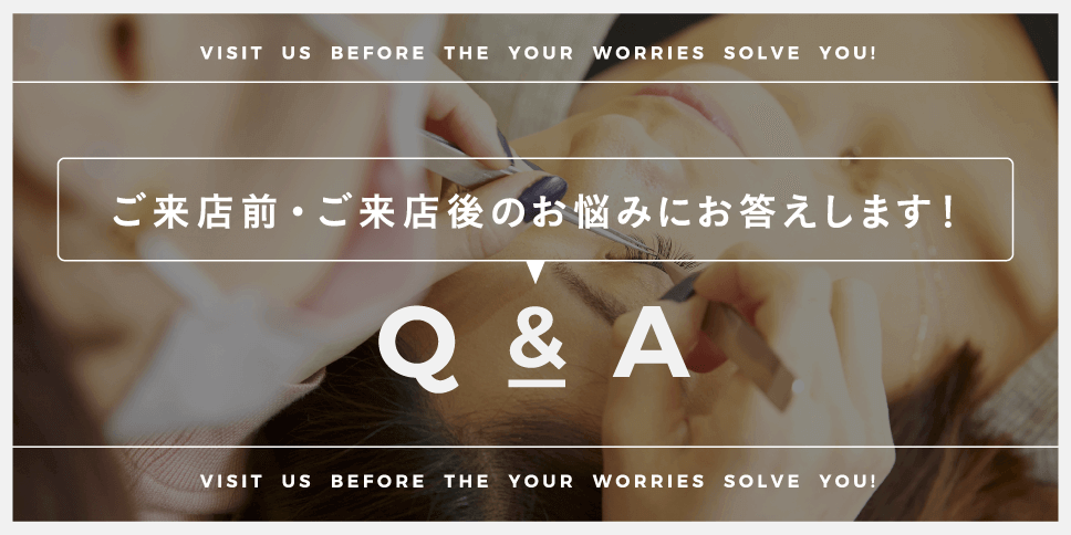 ご来店前・ご来店後のお悩みにお答えします!Q&A
